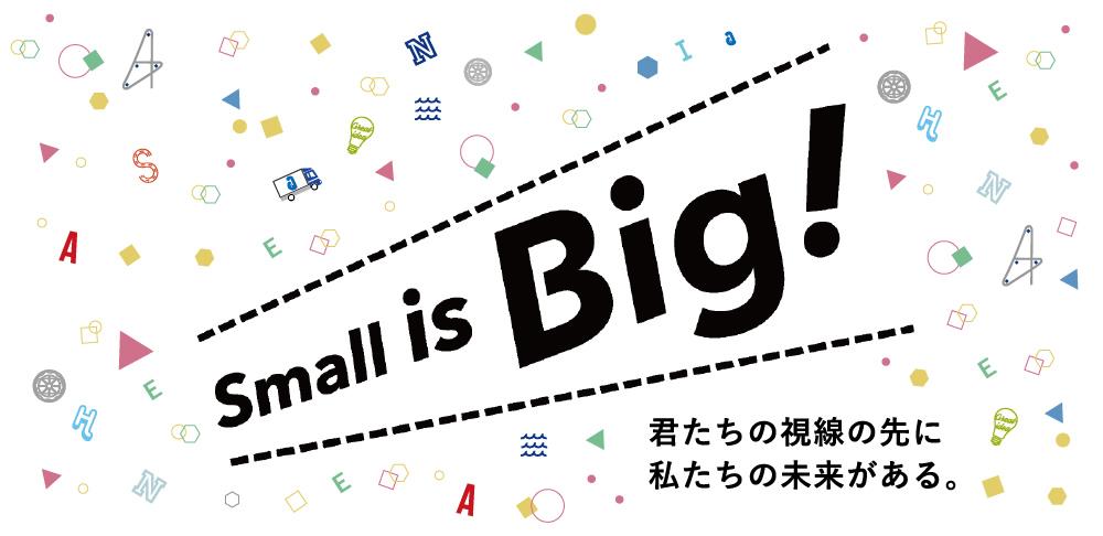 Small is Big! キミたちの視線の先に私たちの未来がある。